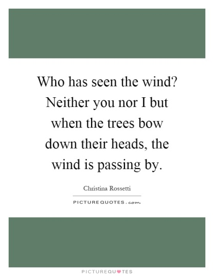 who-has-seen-the-wind-neither-you-nor-i-but-when-the-trees-bow-down-their-heads-the-wind-is-passing-quote-1
